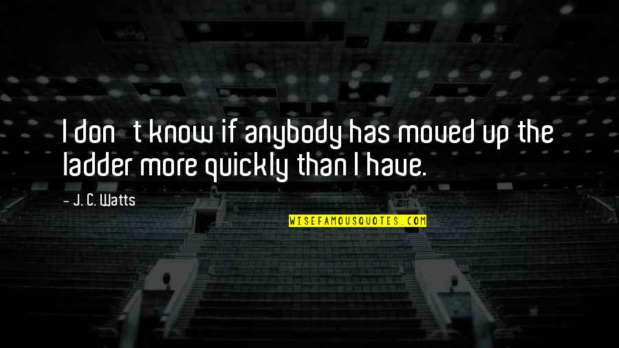 Moved Up Quotes By J. C. Watts: I don't know if anybody has moved up