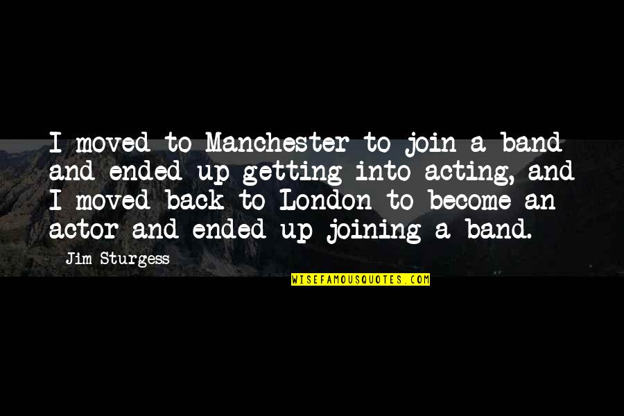Moved Up Quotes By Jim Sturgess: I moved to Manchester to join a band