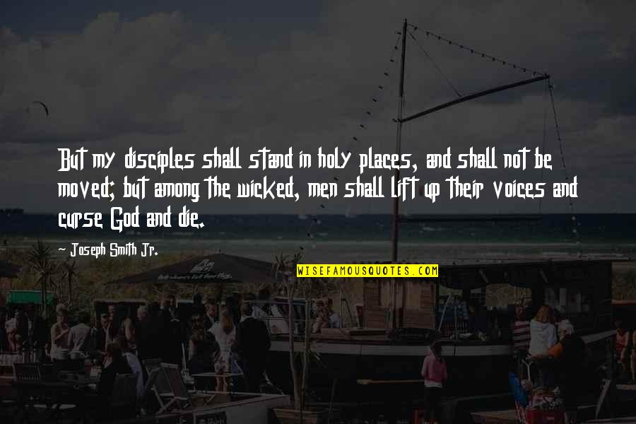 Moved Up Quotes By Joseph Smith Jr.: But my disciples shall stand in holy places,