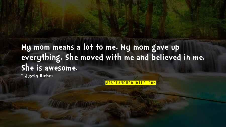 Moved Up Quotes By Justin Bieber: My mom means a lot to me. My