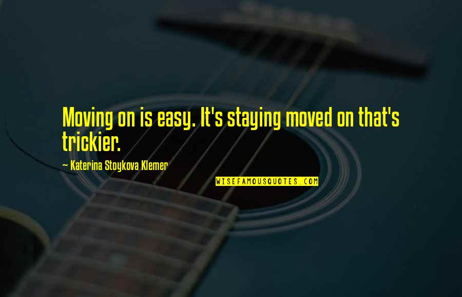 Moved Up Quotes By Katerina Stoykova Klemer: Moving on is easy. It's staying moved on