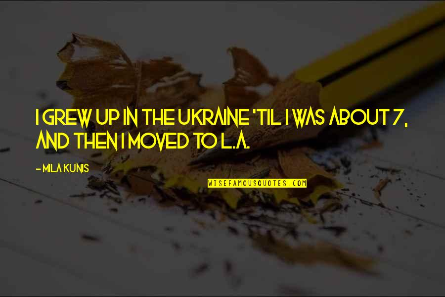 Moved Up Quotes By Mila Kunis: I grew up in the Ukraine 'til I