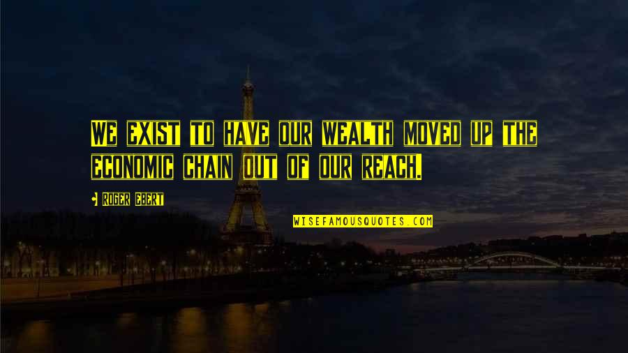 Moved Up Quotes By Roger Ebert: We exist to have our wealth moved up