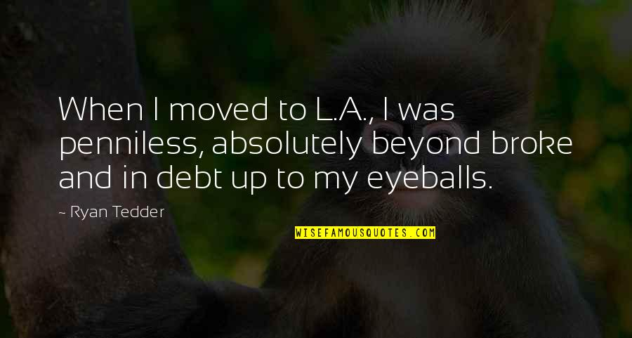 Moved Up Quotes By Ryan Tedder: When I moved to L.A., I was penniless,