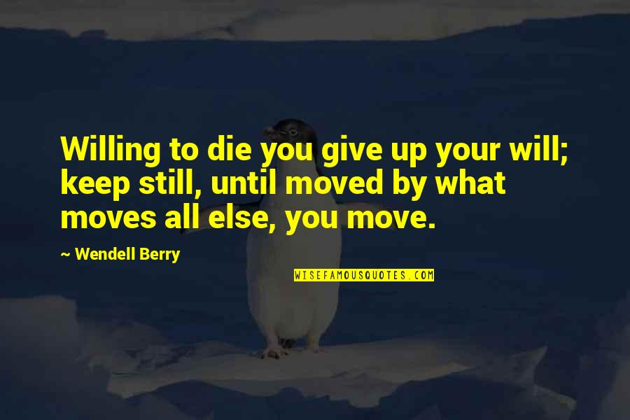 Moved Up Quotes By Wendell Berry: Willing to die you give up your will;