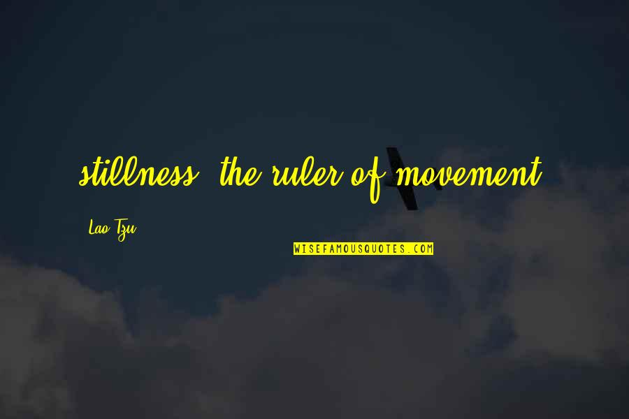 Movement And Stillness Quotes By Lao-Tzu: stillness, the ruler of movement.