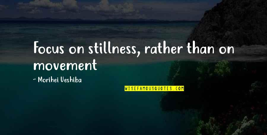 Movement And Stillness Quotes By Morihei Ueshiba: Focus on stillness, rather than on movement