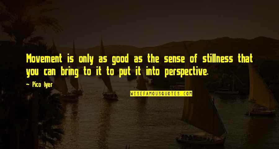 Movement And Stillness Quotes By Pico Iyer: Movement is only as good as the sense