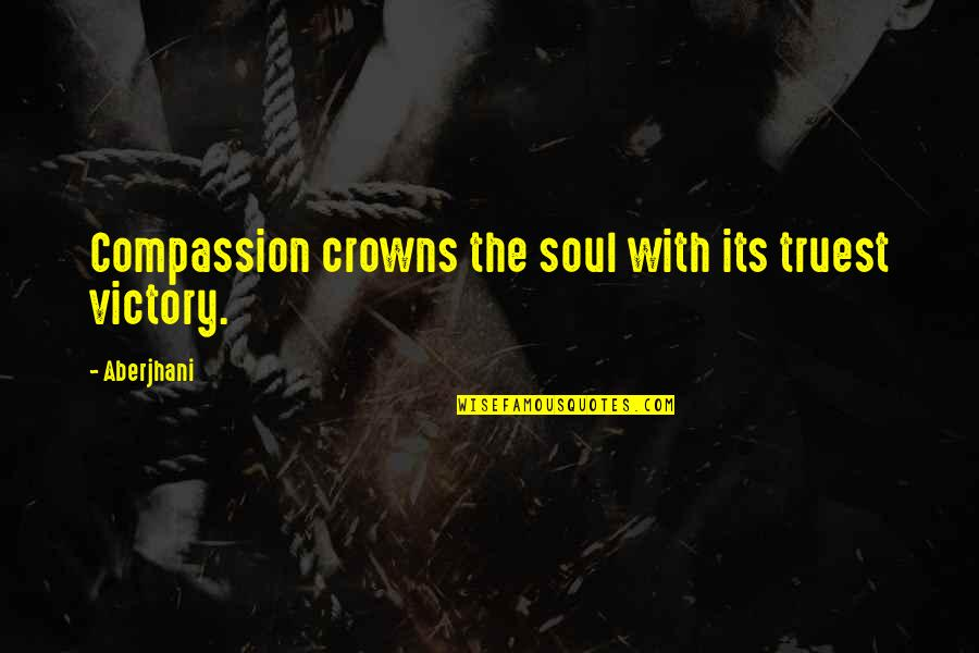 Movie Directors Quotes By Aberjhani: Compassion crowns the soul with its truest victory.