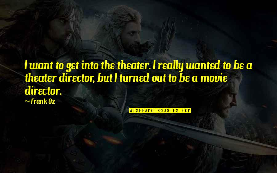Movie Directors Quotes By Frank Oz: I want to get into the theater. I