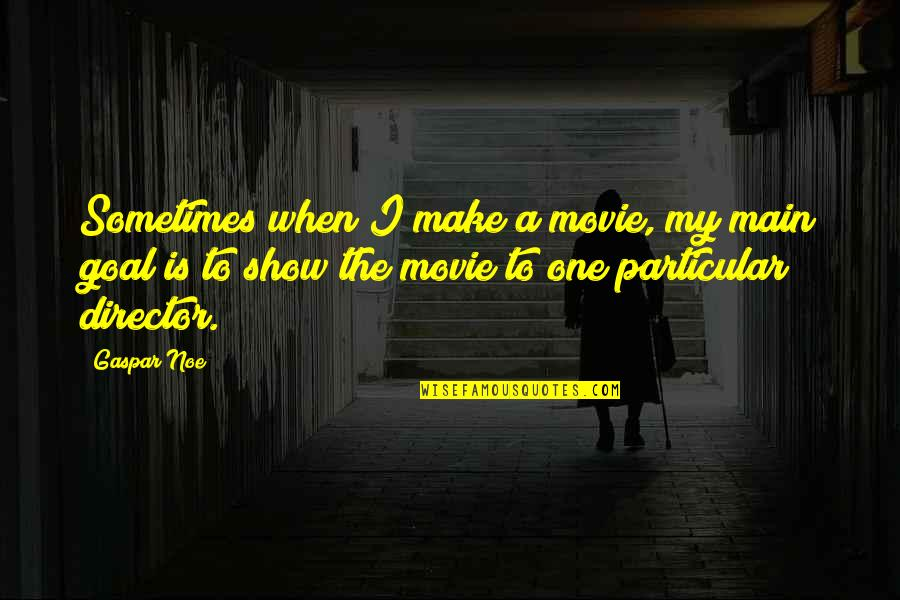 Movie Directors Quotes By Gaspar Noe: Sometimes when I make a movie, my main