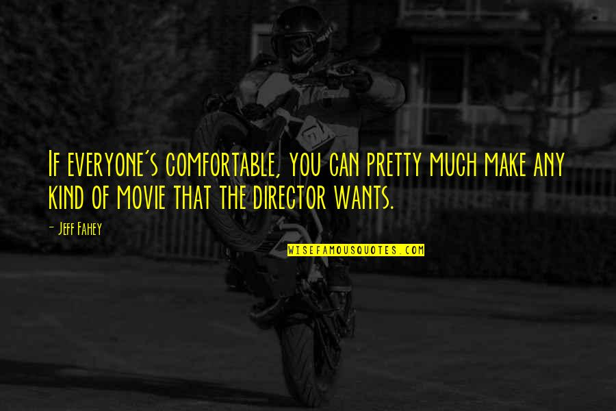 Movie Directors Quotes By Jeff Fahey: If everyone's comfortable, you can pretty much make