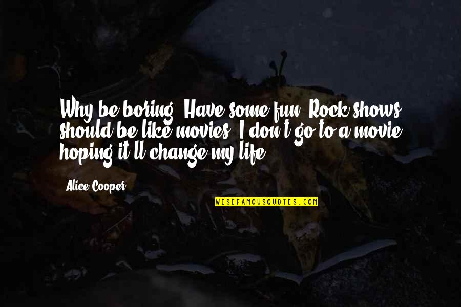 Movie Go Quotes By Alice Cooper: Why be boring? Have some fun. Rock shows