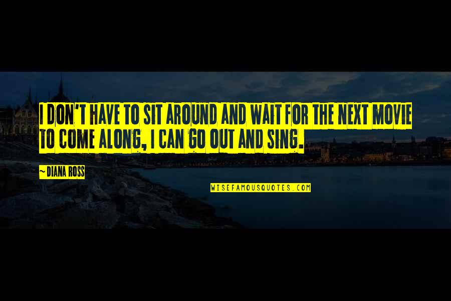 Movie Go Quotes By Diana Ross: I don't have to sit around and wait