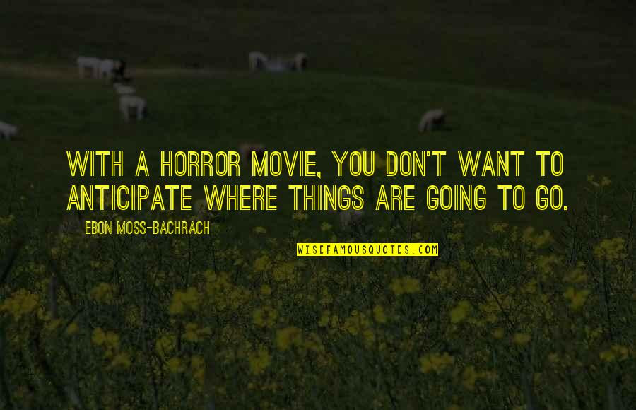 Movie Go Quotes By Ebon Moss-Bachrach: With a horror movie, you don't want to