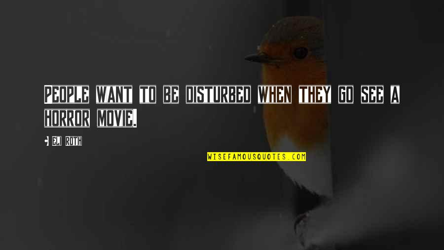 Movie Go Quotes By Eli Roth: People want to be disturbed when they go