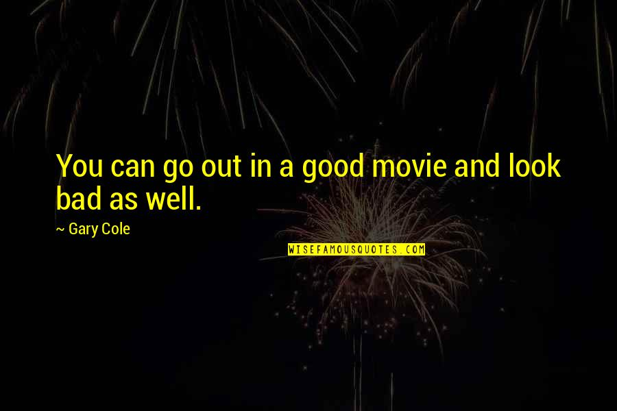 Movie Go Quotes By Gary Cole: You can go out in a good movie