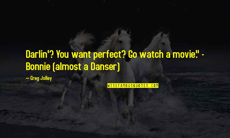 """Movie Go Quotes By Greg Jolley: Darlin'? You want perfect? Go watch a movie."""""""