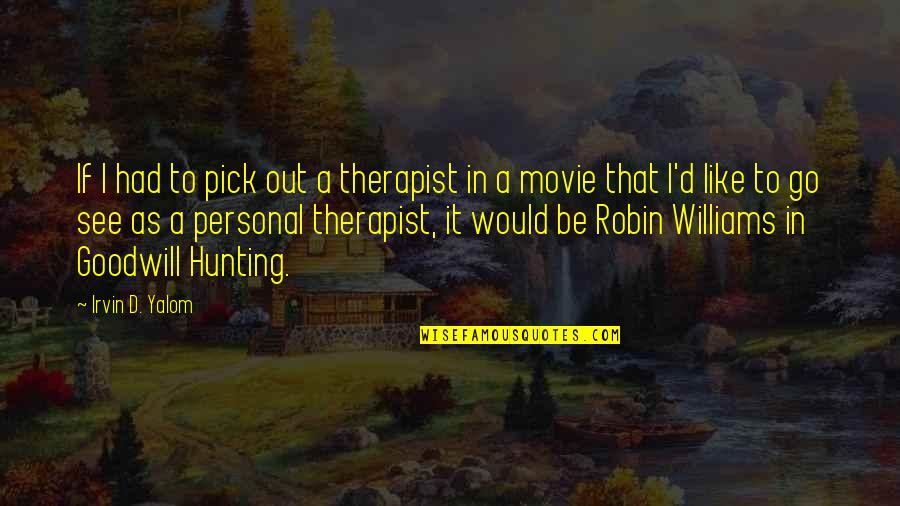 Movie Go Quotes By Irvin D. Yalom: If I had to pick out a therapist