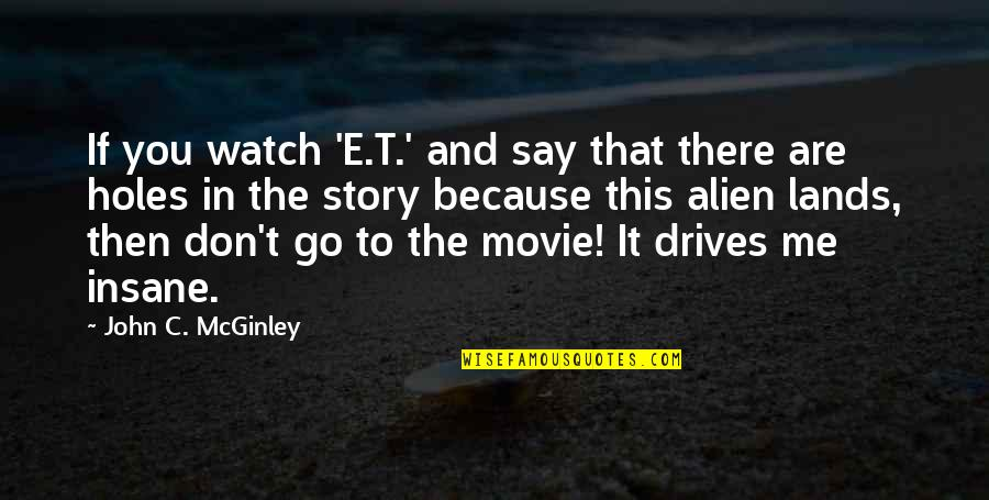 Movie Go Quotes By John C. McGinley: If you watch 'E.T.' and say that there