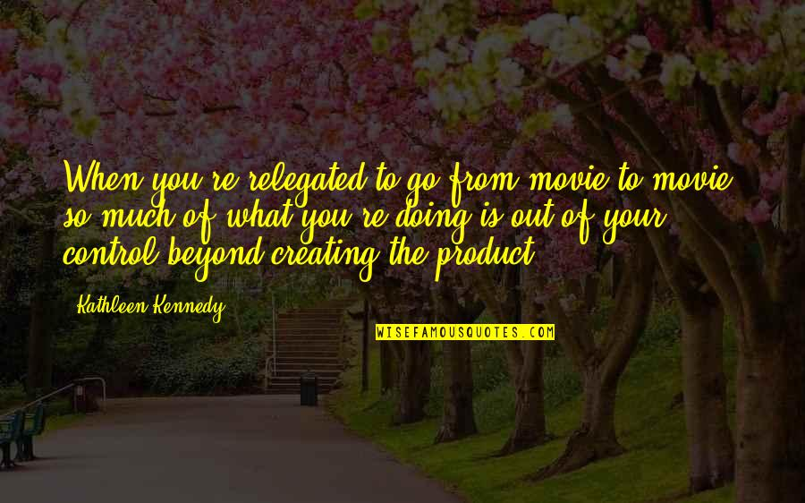 Movie Go Quotes By Kathleen Kennedy: When you're relegated to go from movie to