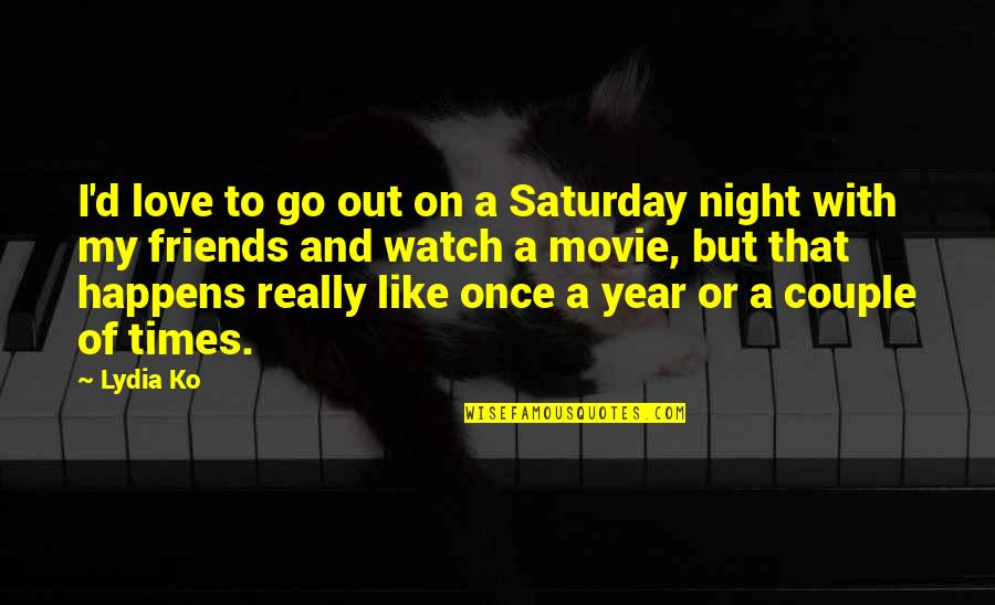 Movie Go Quotes By Lydia Ko: I'd love to go out on a Saturday