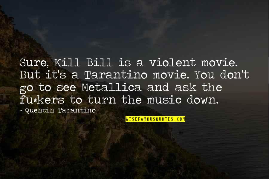 Movie Go Quotes By Quentin Tarantino: Sure, Kill Bill is a violent movie. But