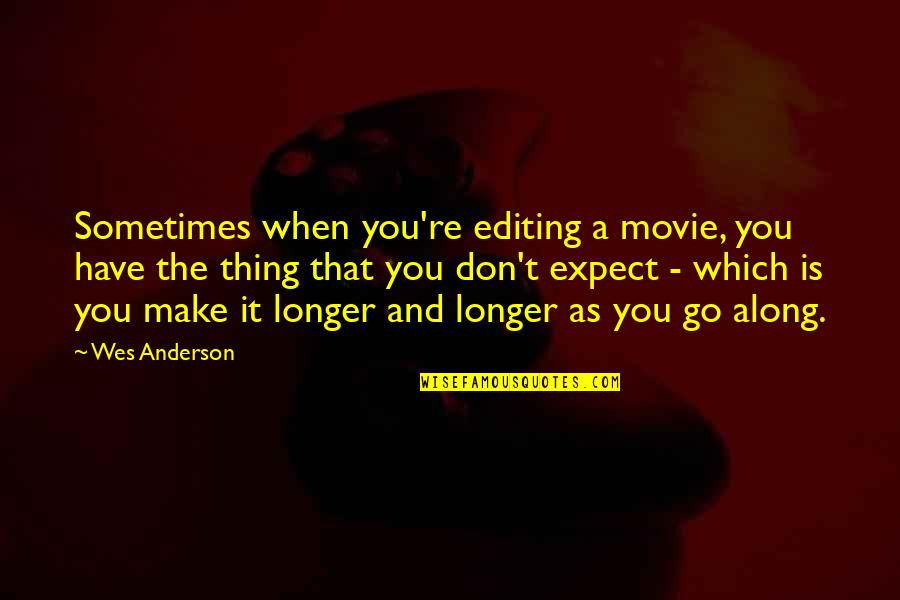 Movie Go Quotes By Wes Anderson: Sometimes when you're editing a movie, you have