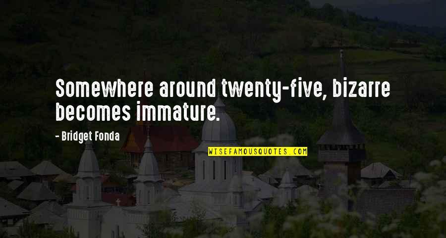 Moving Forward Quote Garden Quotes By Bridget Fonda: Somewhere around twenty-five, bizarre becomes immature.