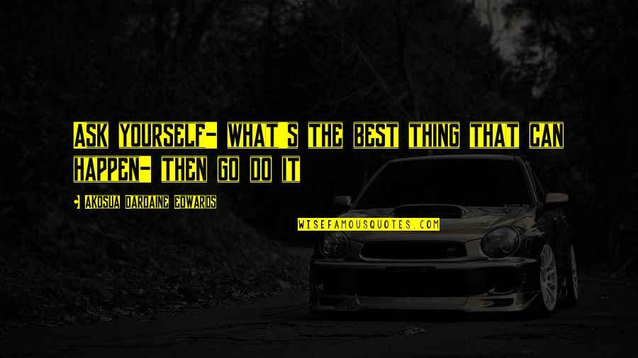 Moving Forward Quotes Quotes By Akosua Dardaine Edwards: Ask yourself- what's the best thing that can