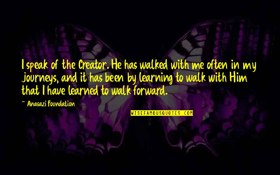 Moving Forward Quotes Quotes By Anasazi Foundation: I speak of the Creator. He has walked