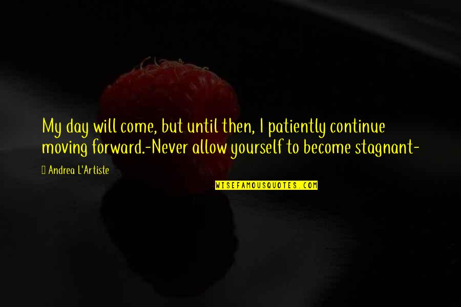 Moving Forward Quotes Quotes By Andrea L'Artiste: My day will come, but until then, I