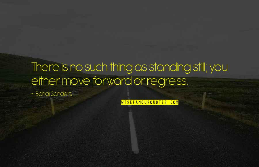 Moving Forward Quotes Quotes By Bohdi Sanders: There is no such thing as standing still;