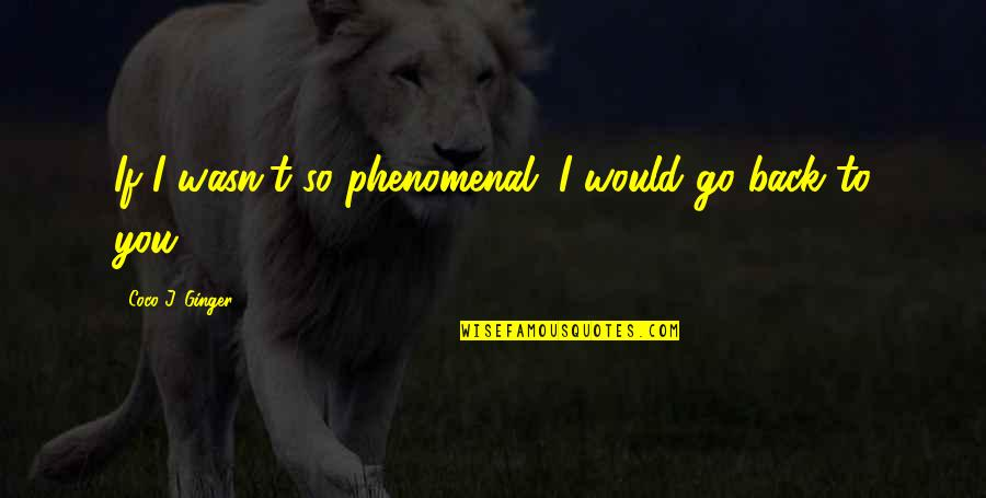 Moving Forward Quotes Quotes By Coco J. Ginger: If I wasn't so phenomenal. I would go