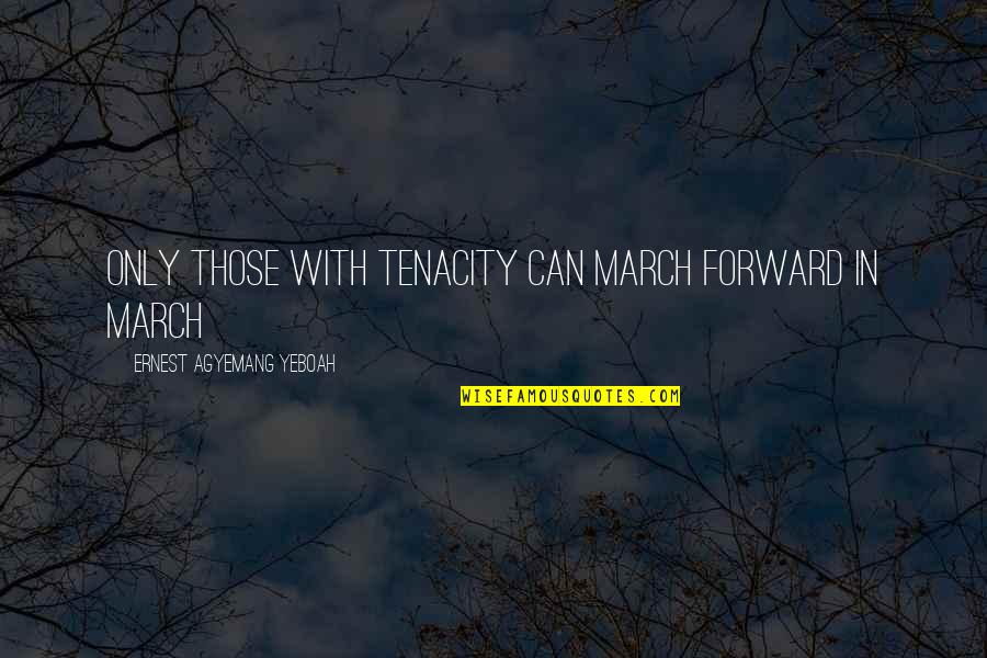 Moving Forward Quotes Quotes By Ernest Agyemang Yeboah: Only those with tenacity can march forward in