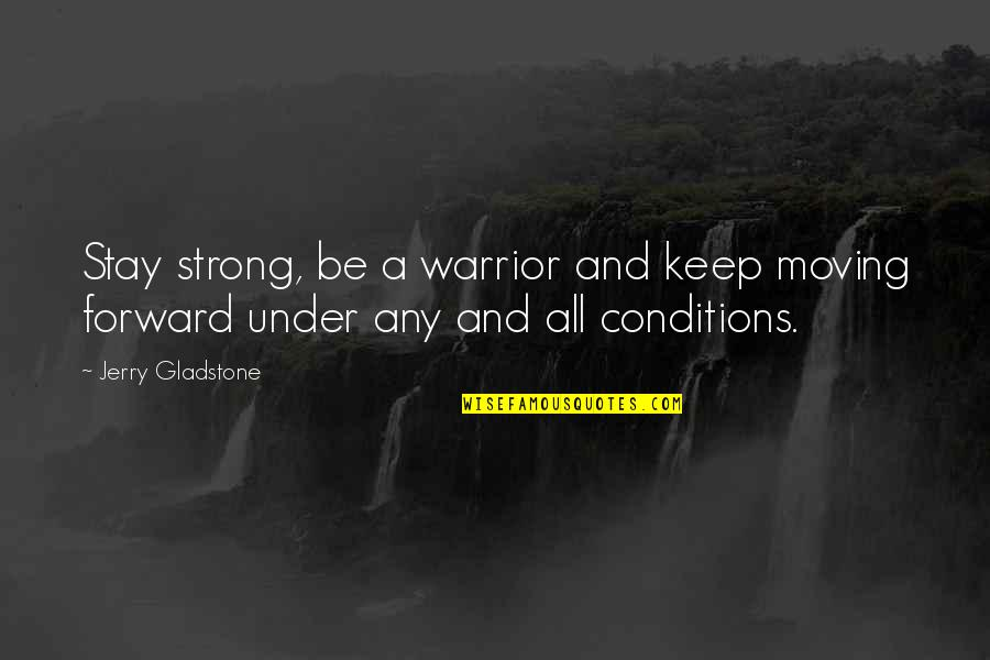 Moving Forward Quotes Quotes By Jerry Gladstone: Stay strong, be a warrior and keep moving