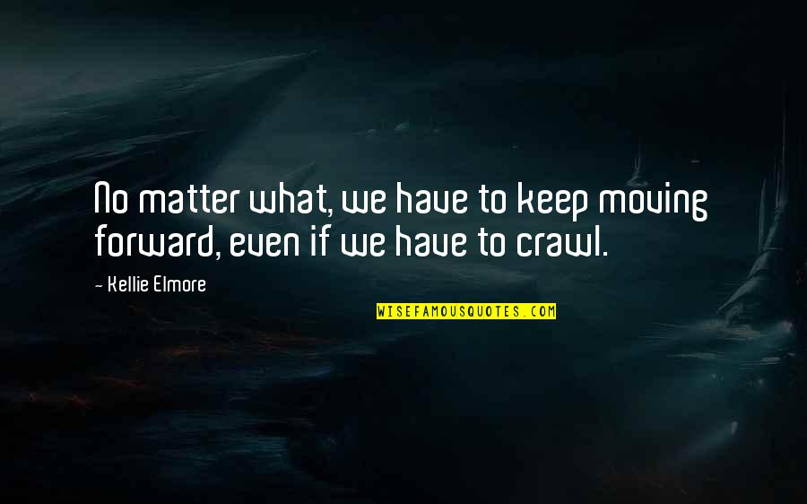 Moving Forward Quotes Quotes By Kellie Elmore: No matter what, we have to keep moving
