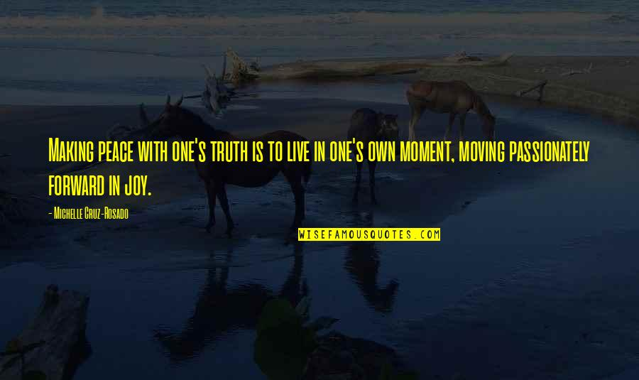 Moving Forward Quotes Quotes By Michelle Cruz-Rosado: Making peace with one's truth is to live