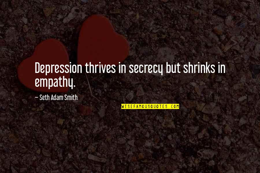 Moving Forward Quotes Quotes By Seth Adam Smith: Depression thrives in secrecy but shrinks in empathy.