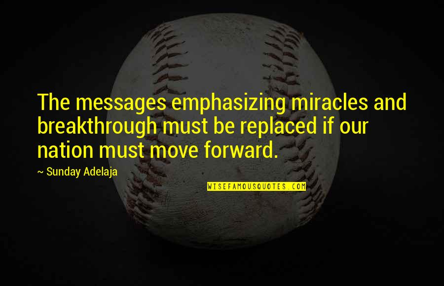 Moving Forward Quotes Quotes By Sunday Adelaja: The messages emphasizing miracles and breakthrough must be