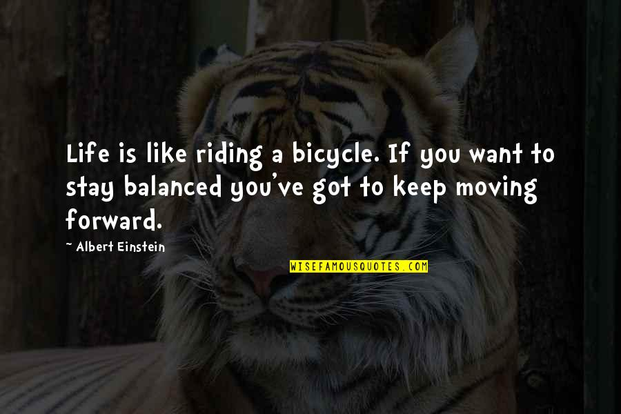Moving Forward With Your Life Quotes By Albert Einstein: Life is like riding a bicycle. If you