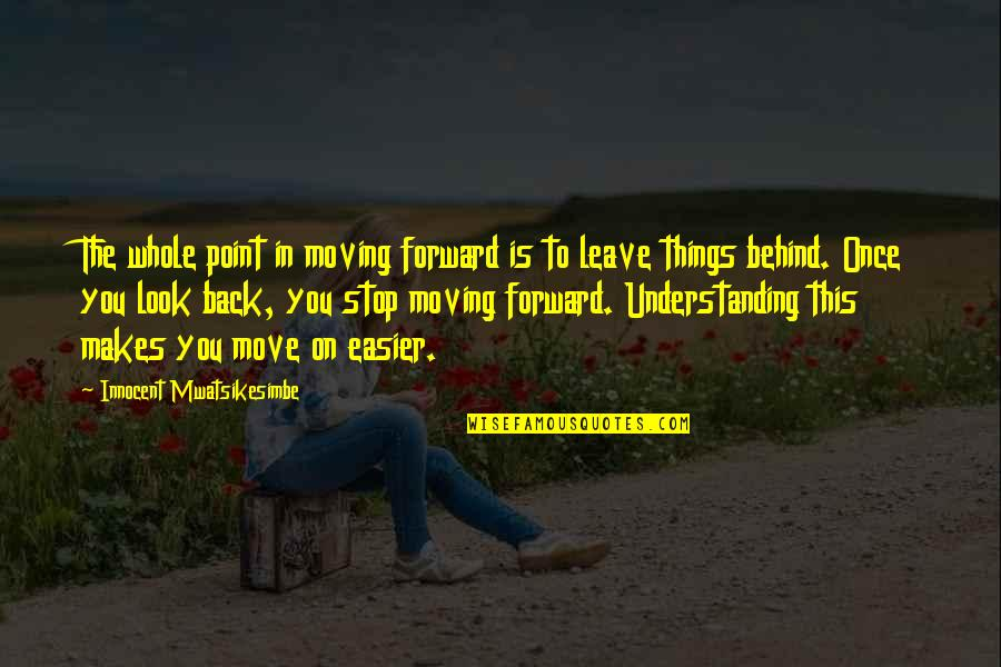 Moving Forward With Your Life Quotes By Innocent Mwatsikesimbe: The whole point in moving forward is to