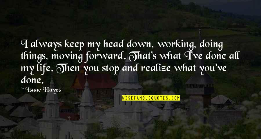 Moving Forward With Your Life Quotes By Isaac Hayes: I always keep my head down, working, doing