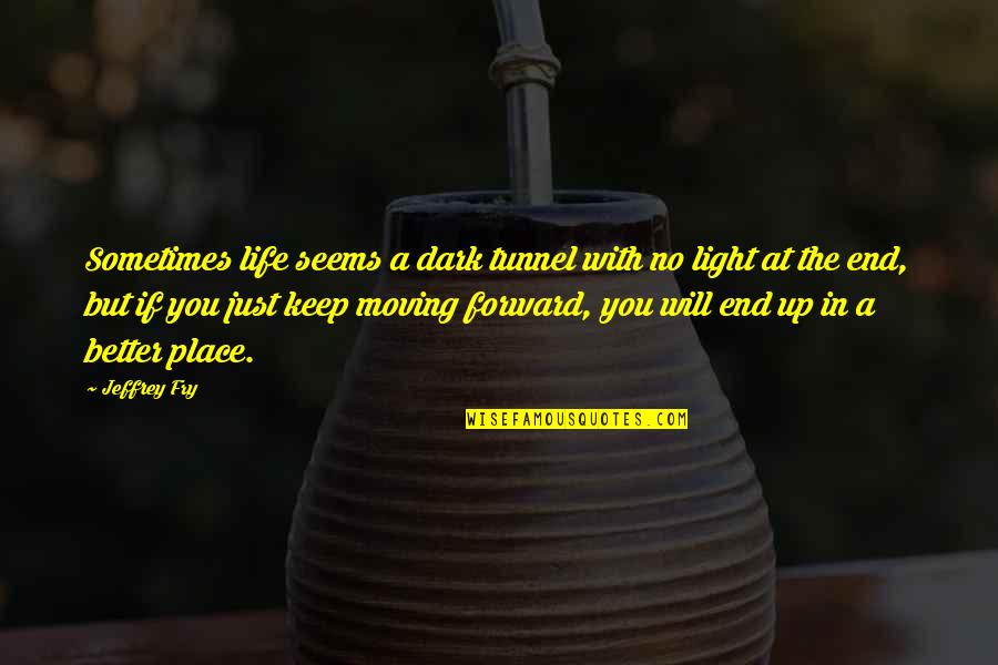 Moving Forward With Your Life Quotes By Jeffrey Fry: Sometimes life seems a dark tunnel with no