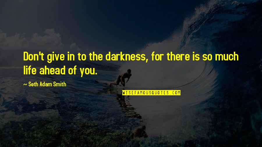 Moving Forward With Your Life Quotes By Seth Adam Smith: Don't give in to the darkness, for there