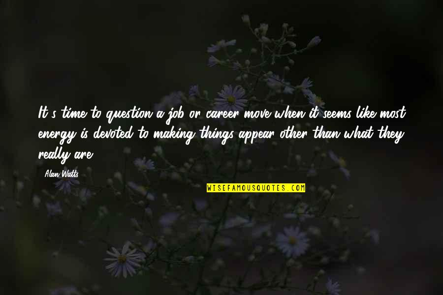 Moving Jobs Quotes By Alan Watts: It's time to question a job or career