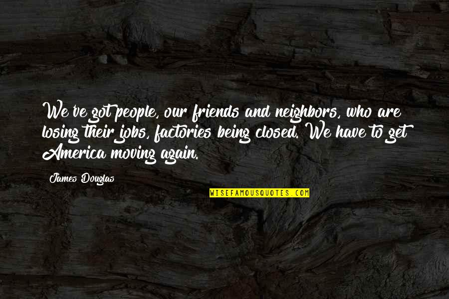 Moving Jobs Quotes By James Douglas: We've got people, our friends and neighbors, who