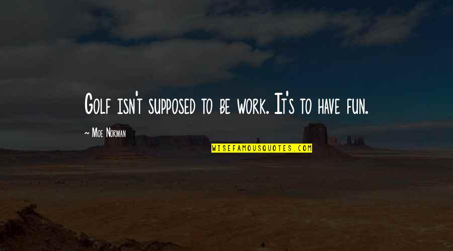 Moving On And Doing Better Quotes By Moe Norman: Golf isn't supposed to be work. It's to