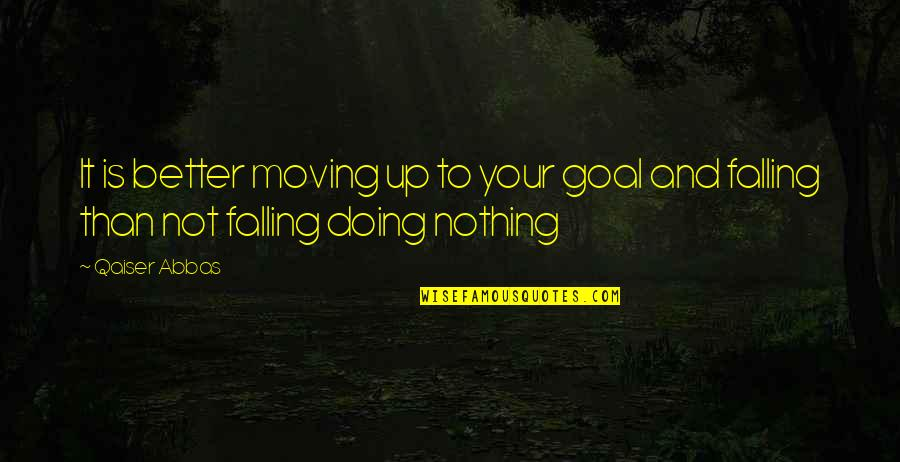 Moving On And Doing Better Quotes By Qaiser Abbas: It is better moving up to your goal