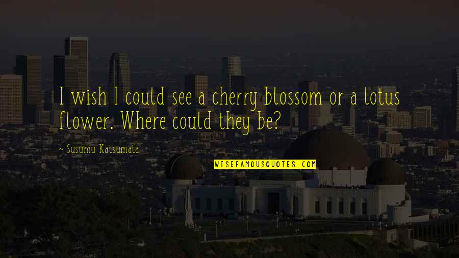 Moving On And Doing Better Quotes By Susumu Katsumata: I wish I could see a cherry blossom